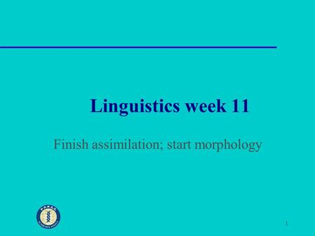 1 Linguistics week 11 Finish assimilation; start morphology.