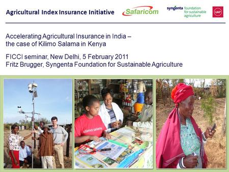 Agricultural Index Insurance Initiative Accelerating Agricultural Insurance in India – the case of Kilimo Salama in Kenya FICCI seminar, New Delhi, 5 February.