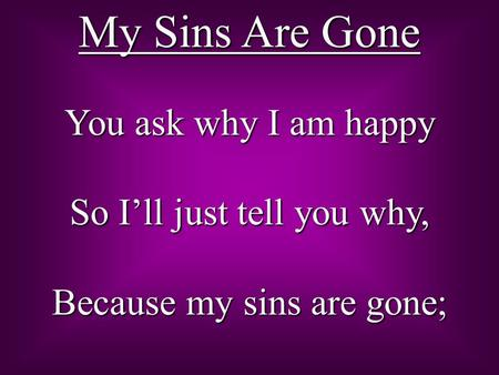 My Sins Are Gone You ask why I am happy So I'll just tell you why, Because my sins are gone;