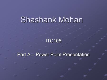 Shashank Mohan ITC105 Part A – Power Point Presentation.