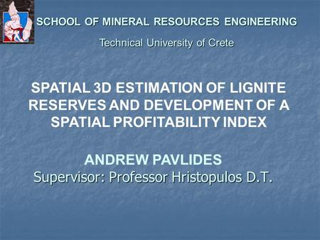 Supervisor: Professor Hristopulos D.T. SPATIAL 3D ESTIMATION OF LIGNITE RESERVES AND DEVELOPMENT OF A SPATIAL PROFITABILITY INDEX ANDREW PAVLIDES SCHOOL.