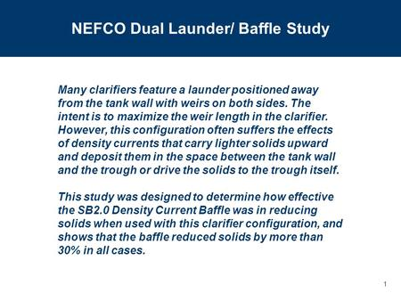 1 NEFCO Dual Launder/ Baffle Study Many clarifiers feature a launder positioned away from the tank wall with weirs on both sides. The intent is to maximize.