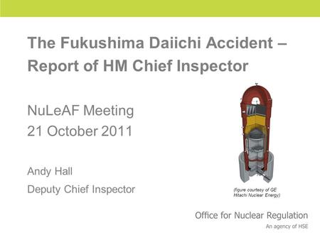 Health and Safety Executive The Fukushima Daiichi Accident – Report of HM Chief Inspector NuLeAF Meeting 21 October 2011 Andy Hall Deputy Chief Inspector.
