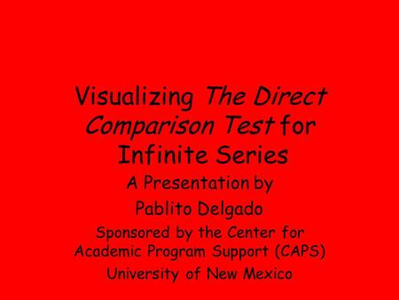Visualizing The Direct Comparison Test for Infinite Series A Presentation by Pablito Delgado Sponsored by the Center for Academic Program Support (CAPS)