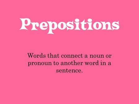 Prepositions Words that connect a noun or pronoun to another word in a sentence.