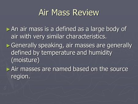 Air Mass Review ► An air mass is a defined as a large body of air with very similar characteristics. ► Generally speaking, air masses are generally defined.