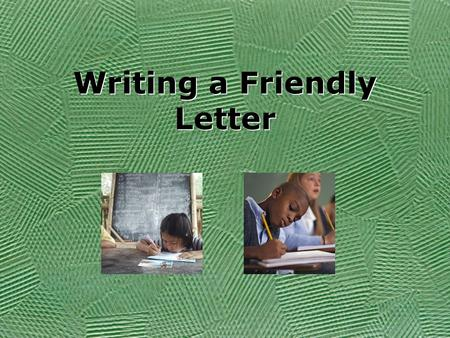 Writing a Friendly Letter Objective Today you will write a letter to a friend. You will invite your friend to come over and play a game with you. Today.