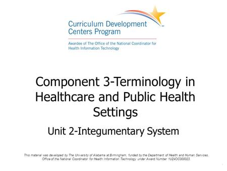 . Component 3-Terminology in Healthcare and Public Health Settings Unit 2-Integumentary System This material was developed by The University of Alabama.