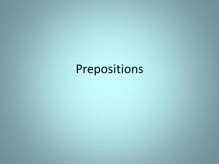 Prepositions. I.The Preposition A. A preposition is a word that shows the relationship between a noun or pronoun and another word in the sentence.