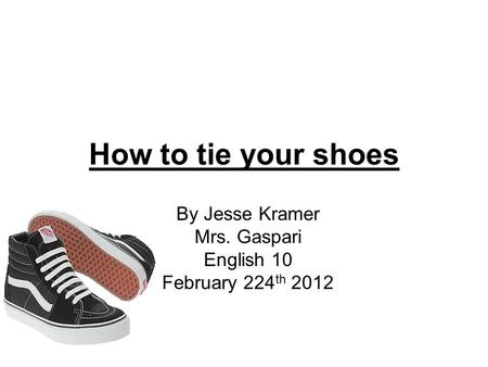 How to tie your shoes By Jesse Kramer Mrs. Gaspari English 10 February 224 th 2012.