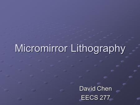 Micromirror Lithography David Chen EECS 277. Overview What is Lithography? What are Micromirrors? Successful Research Future.