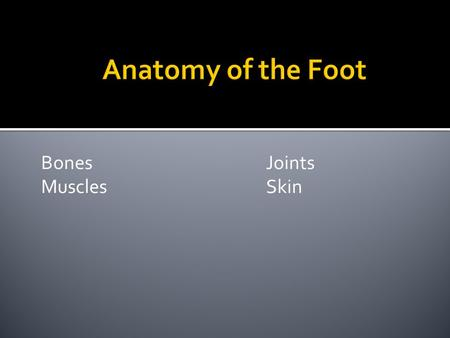 Bones Joints MusclesSkin. Basic Facts: There are 26 bones in each human foot. Makes up one quarter of the entire (208 bones) human body. 2 in the hind.