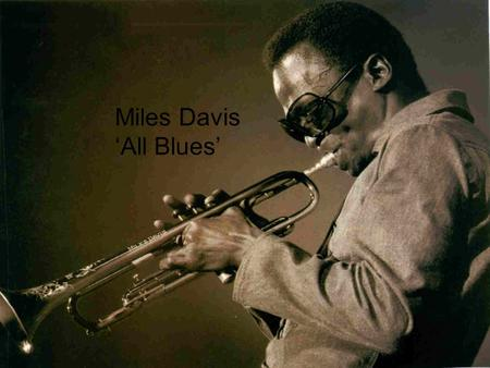 Miles Davis-All Blues Miles Davis 'All Blues'. Miles Davis Born in 1926, Illinois, America. Died 1991 Trumpet player, band leader & composer.