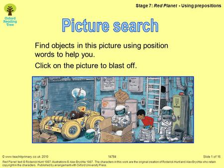 Stage 7: Red Planet - Using prepositions Find objects in this picture using position words to help you. Click on the picture to blast off. © www.teachitprimary.co.uk.