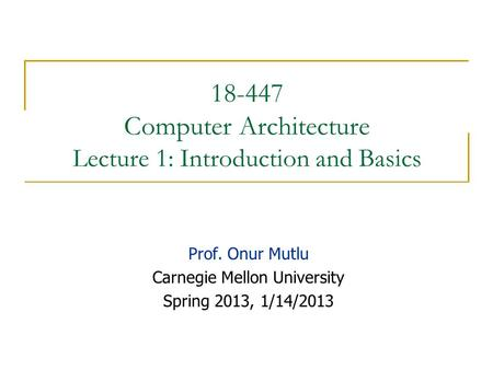 18-447 Computer Architecture Lecture 1: Introduction and Basics Prof. Onur Mutlu Carnegie Mellon University Spring 2013, 1/14/2013.