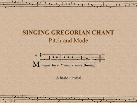 SINGING GREGORIAN CHANT Pitch and Mode A basic tutorial.