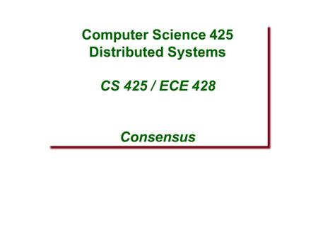 Computer Science 425 Distributed Systems CS 425 / ECE 428 Consensus