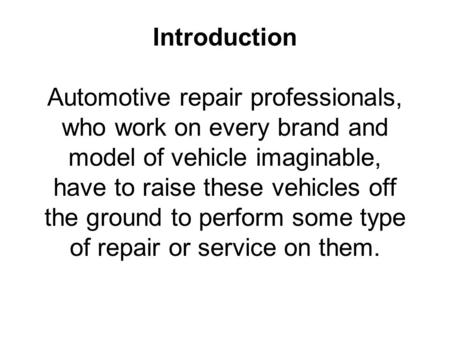 Introduction Automotive repair professionals, who work on every brand and model of vehicle imaginable, have to raise these vehicles off the ground to perform.
