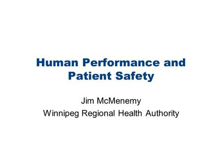 Human Performance and Patient Safety Jim McMenemy Winnipeg Regional Health Authority.