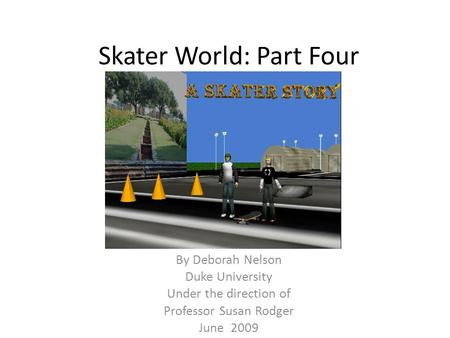 Skater World: Part Four By Deborah Nelson Duke University Under the direction of Professor Susan Rodger June 2009.