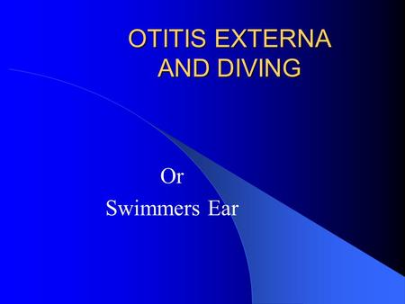 OTITIS EXTERNA AND DIVING Or Swimmers Ear. Otitis Externa External ear infection 2 nd most common diving medical problem Cause – Bacteria normally found.