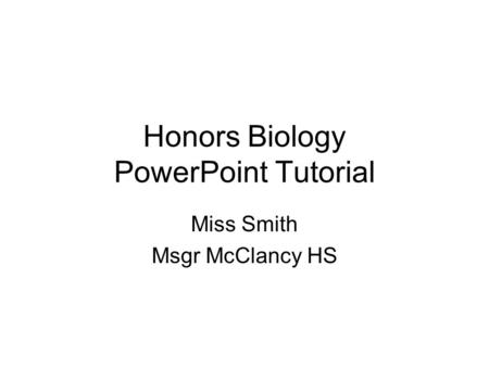 Honors Biology PowerPoint Tutorial Miss Smith Msgr McClancy HS.