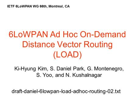 6LoWPAN Ad Hoc On-Demand Distance Vector Routing (LOAD) Ki-Hyung Kim, S. Daniel Park, G. Montenegro, S. Yoo, and N. Kushalnagar IETF 6LoWPAN WG 66th, Montreal,