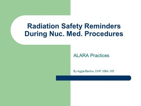 Radiation Safety Reminders During Nuc. Med. Procedures ALARA Practices By Aggie Barlow, CHP, MBA, MS.
