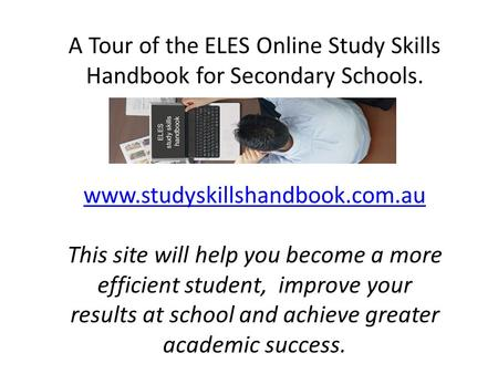 A Tour of the ELES Online Study Skills Handbook for Secondary Schools. www.studyskillshandbook.com.au This site will help you become a more efficient student,