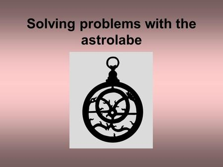 Solving problems with the astrolabe. The astrolabe can be used to solve many types of astronomical problem The times of sunrise and sunset The time of.