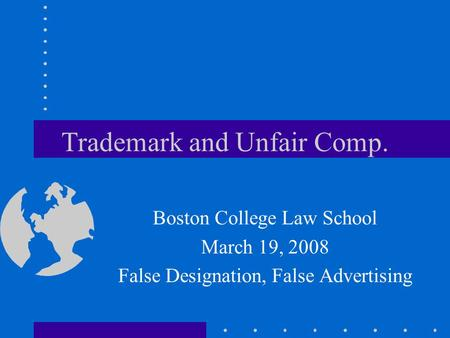 Trademark and Unfair Comp. Boston College Law School March 19, 2008 False Designation, False Advertising.