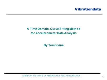 Vibrationdata AMERICAN INSTITUTE OF AERONAUTICS AND ASTRONAUTICS 1 A Time Domain, Curve-Fitting Method for Accelerometer Data Analysis By Tom Irvine.