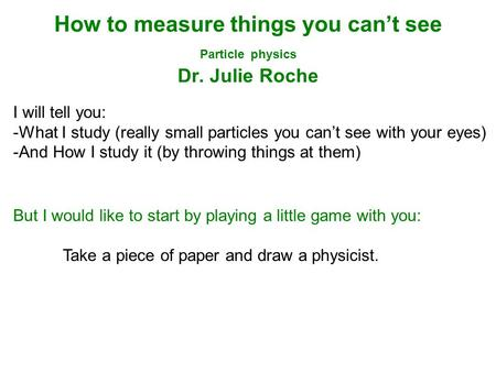 How to measure things you can't see Particle physics Dr. Julie Roche I will tell you: -What I study (really small particles you can't see with your eyes)