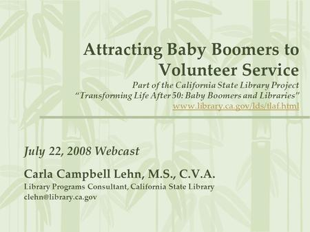 "Attracting Baby Boomers to Volunteer Service Part of the California State Library Project ""Transforming Life After 50: Baby Boomers and Libraries"" www.library.ca.gov/lds/tlaf.htmlwww.library.ca.gov/lds/tlaf.html."