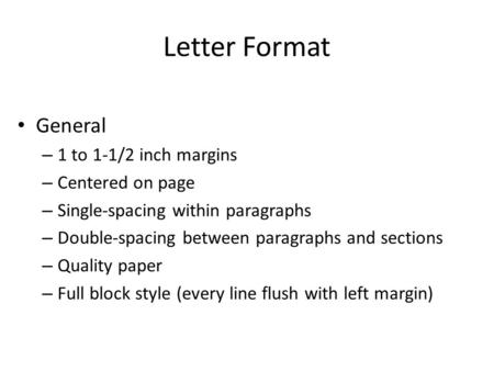 Letter Format General – 1 to 1-1/2 inch margins – Centered on page – Single-spacing within paragraphs – Double-spacing between paragraphs and sections.