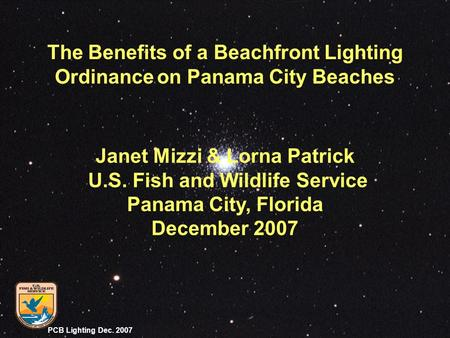 PCB Lighting Dec. 2007 Janet Mizzi & Lorna Patrick U.S. Fish and Wildlife Service Panama City, Florida December 2007 The Benefits of a Beachfront Lighting.