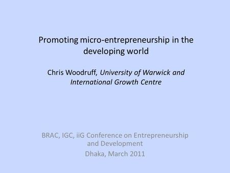 Promoting micro-entrepreneurship in the developing world Chris Woodruff, University of Warwick and International Growth Centre BRAC, IGC, iiG Conference.