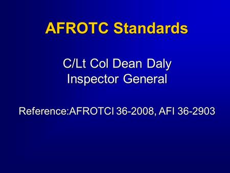 AFROTC Standards C/Lt Col Dean Daly Inspector General Reference:AFROTCI 36-2008, AFI 36-2903.