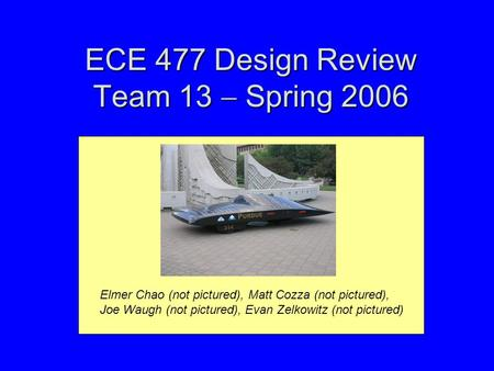 ECE 477 Design Review Team 13  Spring 2006 Elmer Chao (not pictured), Matt Cozza (not pictured), Joe Waugh (not pictured), Evan Zelkowitz (not pictured)