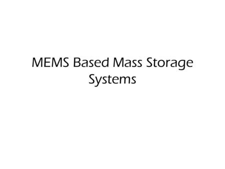 MEMS Based Mass Storage Systems. What is MEMS? (M)icro(E)lectric(M)echanical(S)ystems Consist of mech µ(structures, sensors, actuators), electronics,