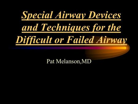 Special Airway Devices and Techniques for the Difficult or Failed Airway Pat Melanson,MD.
