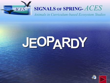 J E OPA R D Y SIGNALS OF SPRING - ACES Animals in Curriculum-based Ecosystem Studies.