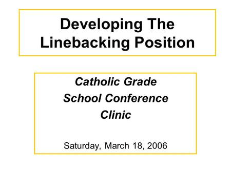 Developing The Linebacking Position Catholic Grade School Conference Clinic Saturday, March 18, 2006.