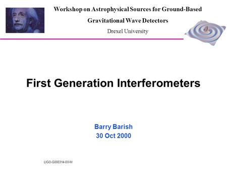 LIGO-G000314-00-M First Generation Interferometers Barry Barish 30 Oct 2000 Workshop on Astrophysical Sources for Ground-Based Gravitational Wave Detectors.