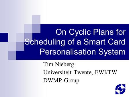 On Cyclic Plans for Scheduling of a Smart Card Personalisation System Tim Nieberg Universiteit Twente, EWI/TW DWMP-Group.
