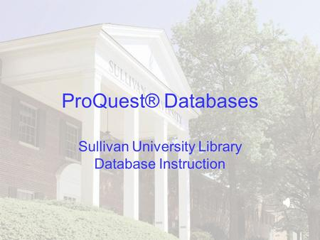 ProQuest® Databases Sullivan University Library Database Instruction.