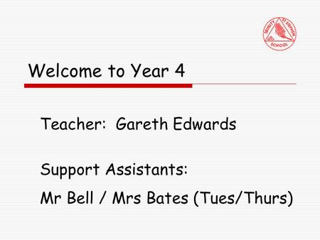 Welcome to Year 4 Teacher: Gareth Edwards Support Assistants: Mr Bell / Mrs Bates (Tues/Thurs)