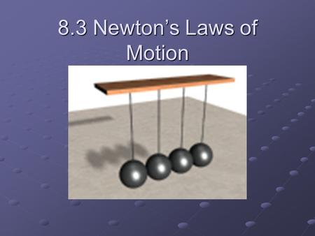 8.3 Newton's Laws of Motion. First Law of Motion An object at rest remains at rest and an object in motion keeps moving – unless acted on by a force.