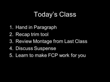 Today's Class 1.Hand in Paragraph 2.Recap trim tool 3.Review Montage from Last Class 4.Discuss Suspense 5.Learn to make FCP work for you.