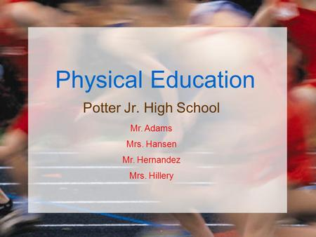 Physical Education Potter Jr. High School Mr. Adams Mrs. Hansen Mr. Hernandez Mrs. Hillery.